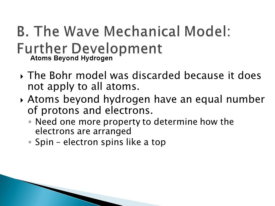  The Bohr model was discarded because it does not apply to all atoms.  Atoms beyond hydrogen have an equal number of protons and electrons. ◦ Need o