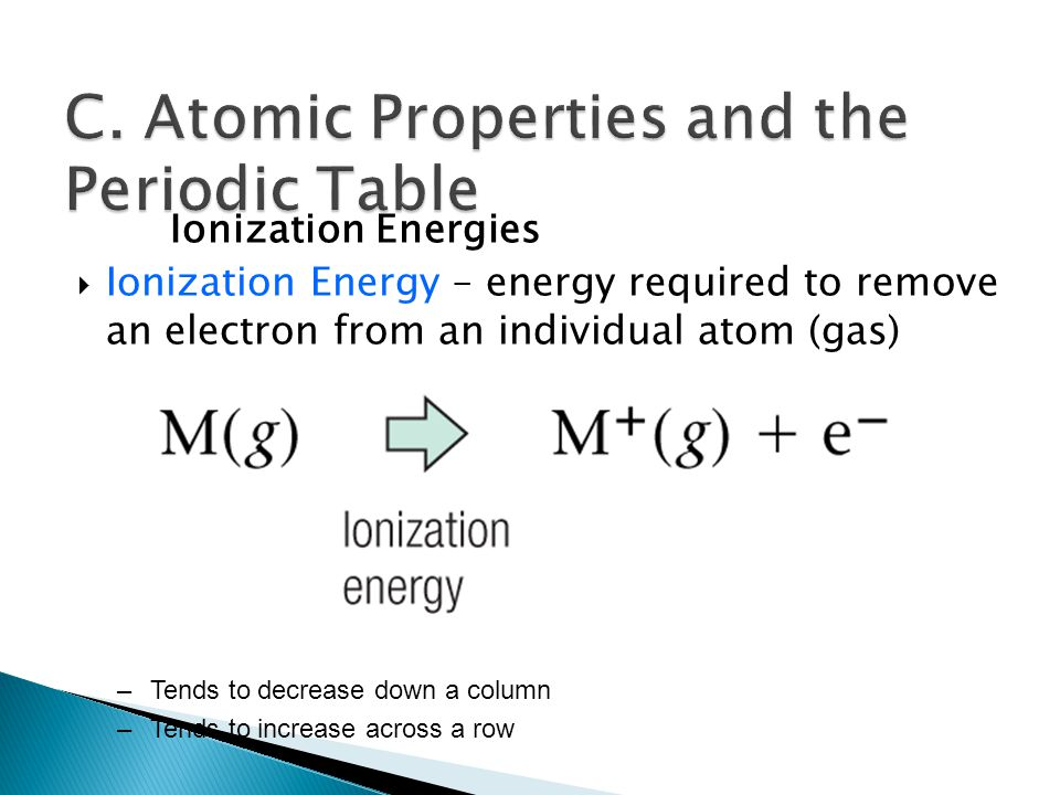 Ionization Energies  Ionization Energy – energy required to remove an electron from an individual atom (gas) –Tends to decrease down a column –Tends to increase across a row