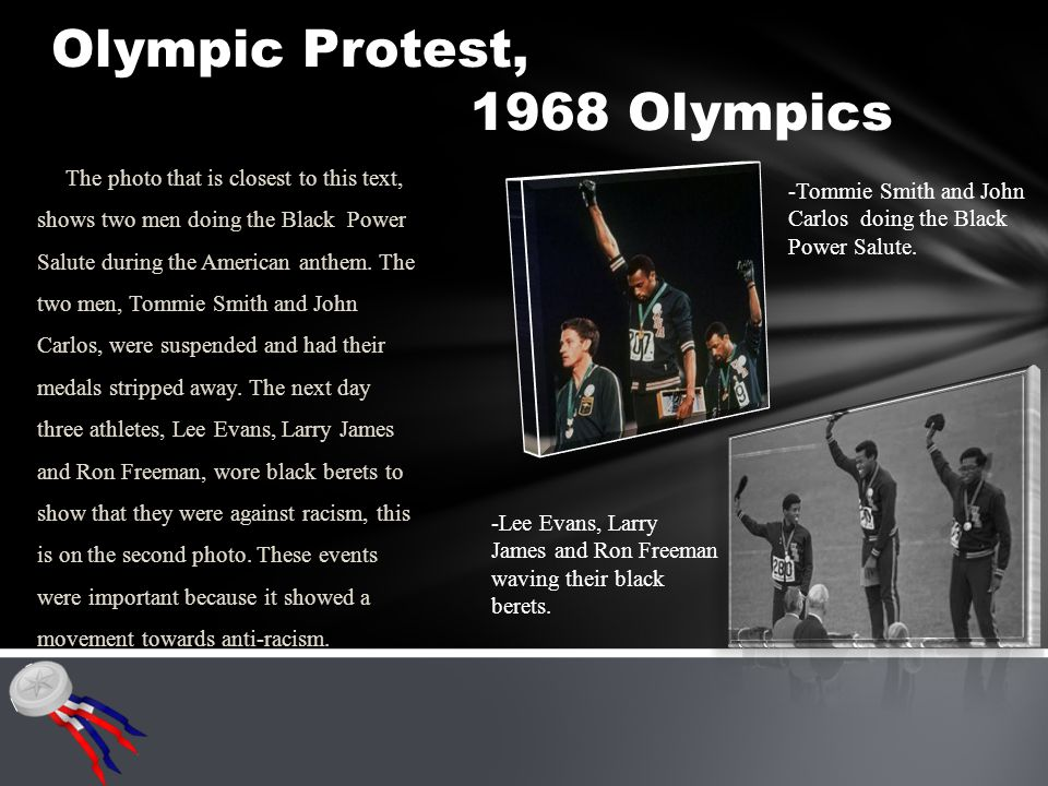 Olympic Protest, 1968 Olympics The photo that is closest to this text, shows two men doing the Black Power Salute during the American anthem.