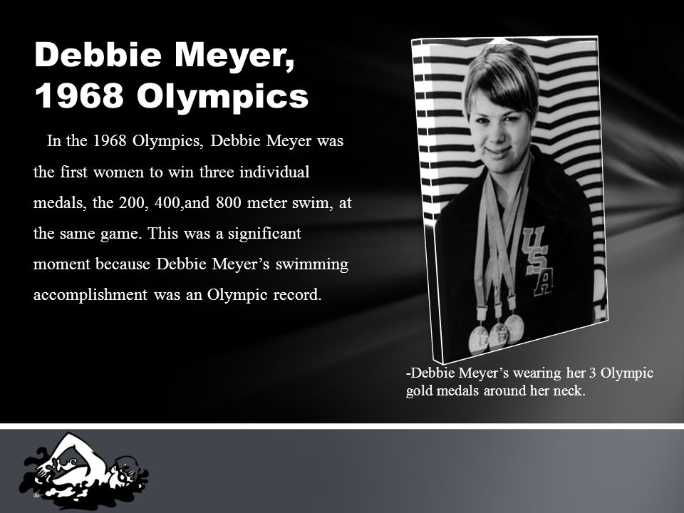 In the 1968 Olympics, Debbie Meyer was the first women to win three individual medals, the 200, 400,and 800 meter swim, at the same game.