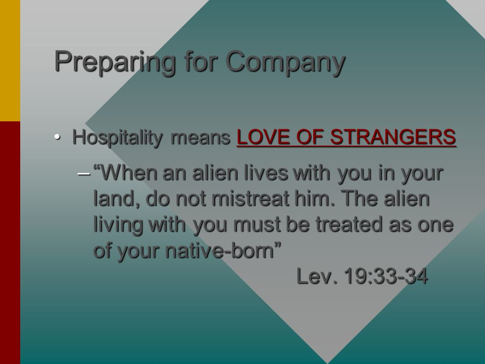 Preparing for Company Hospitality means LOVE OF STRANGERSHospitality means LOVE OF STRANGERS – When an alien lives with you in your land, do not mistreat him.