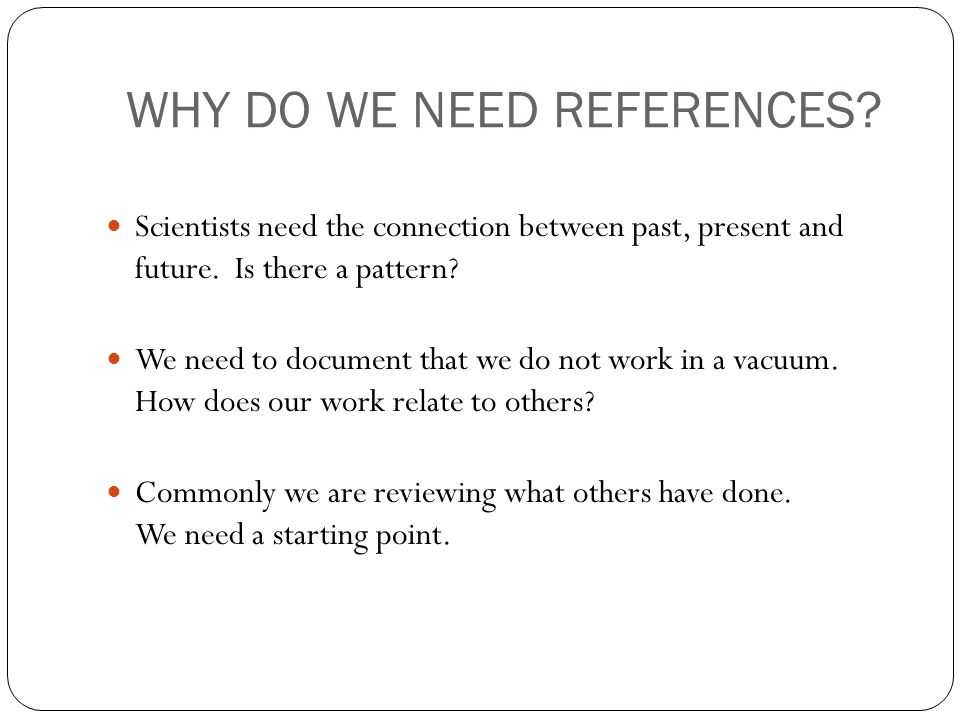 WHY DO WE NEED REFERENCES. Scientists need the connection between past, present and future.