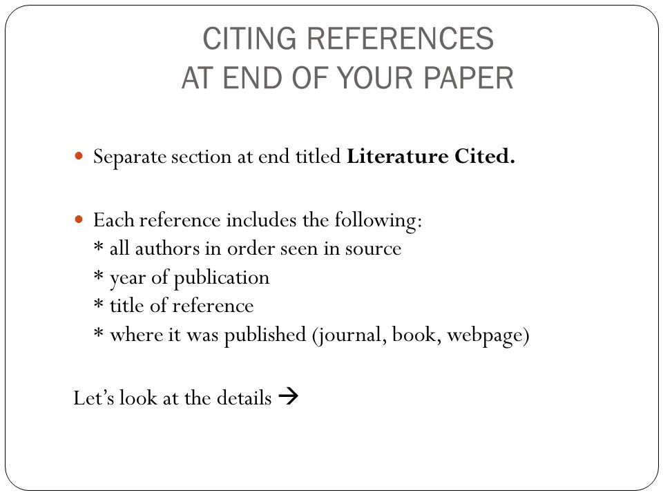 CITING REFERENCES AT END OF YOUR PAPER Separate section at end titled Literature Cited.