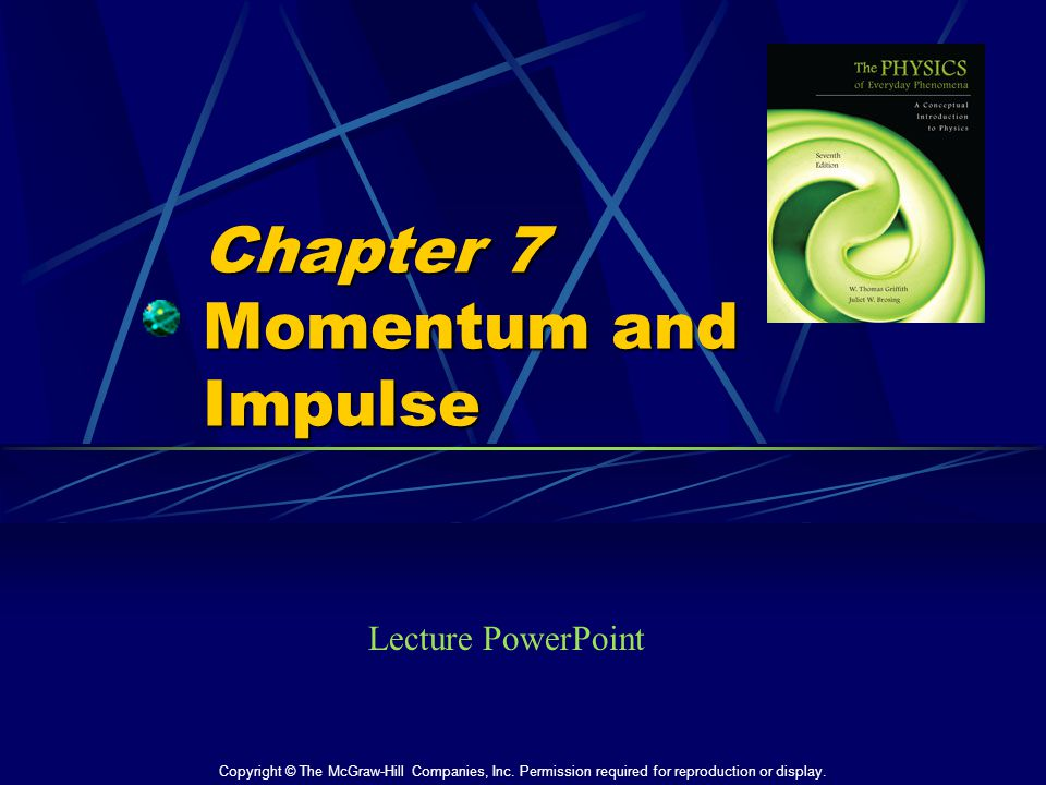 Chapter 7 Momentum and Impulse Lecture PowerPoint Copyright © The McGraw-Hill Companies, Inc. Permission required for reproduction or display.