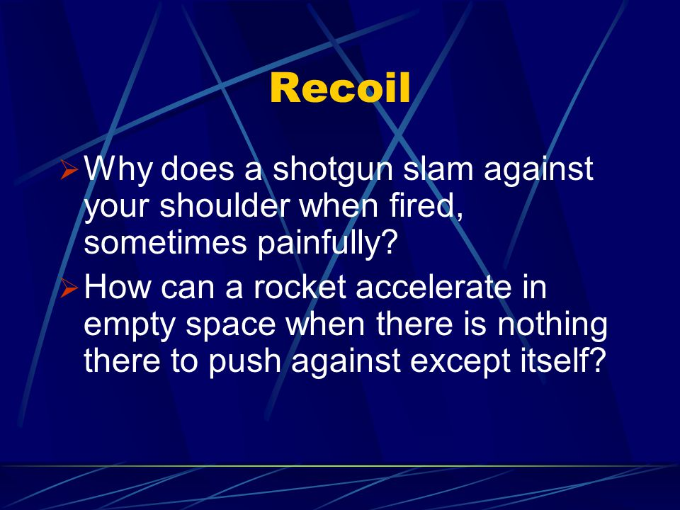 Recoil  Why does a shotgun slam against your shoulder when fired, sometimes painfully?  How can a rocket accelerate in empty space when there is not