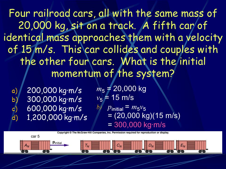 Four railroad cars, all with the same mass of 20,000 kg, sit on a track. A fifth car of identical mass approaches them with a velocity of 15 m/s. This
