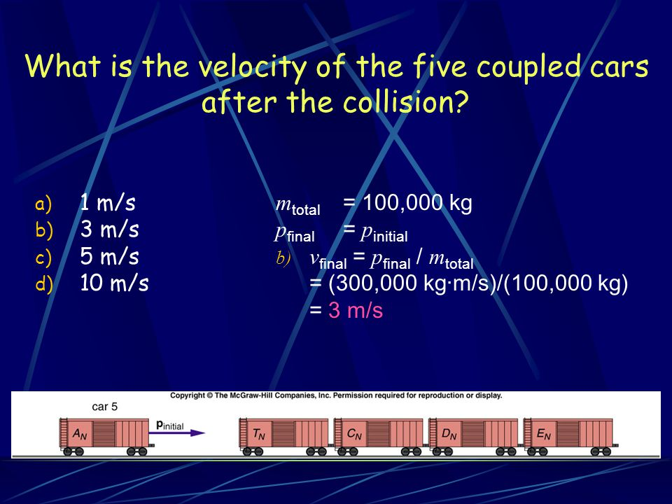 What is the velocity of the five coupled cars after the collision? a) 1 m/s b) 3 m/s c) 5 m/s d) 10 m/s m total = 100,000 kg p final = p initial b) v