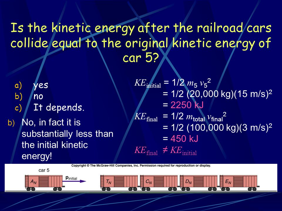 Is the kinetic energy after the railroad cars collide equal to the original kinetic energy of car 5? a) yes b) no c) It depends. KE initial = 1/2 m 5