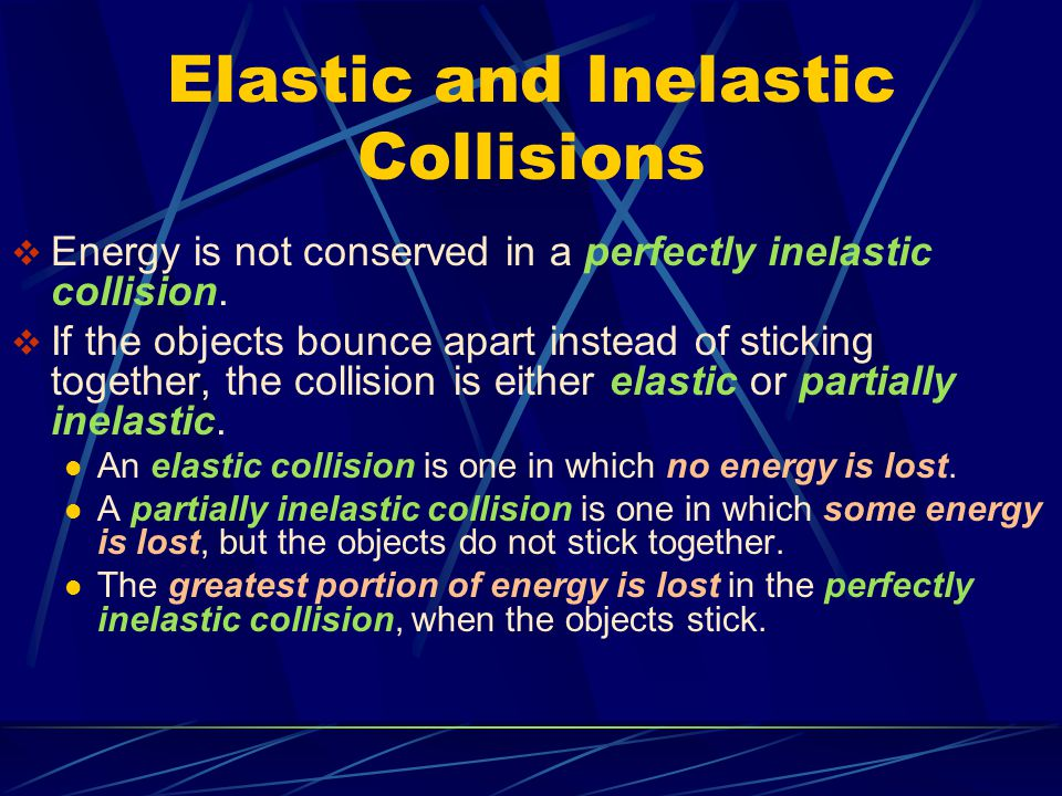 Elastic and Inelastic Collisions  Energy is not conserved in a perfectly inelastic collision.  If the objects bounce apart instead of sticking toget