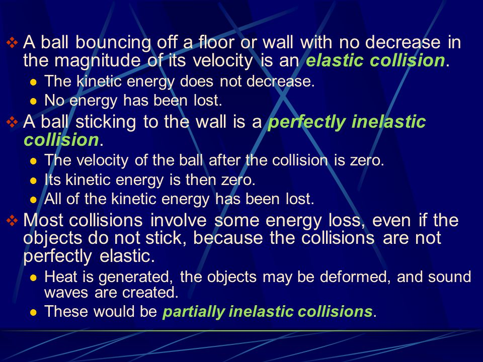  A ball bouncing off a floor or wall with no decrease in the magnitude of its velocity is an elastic collision. The kinetic energy does not decrease.