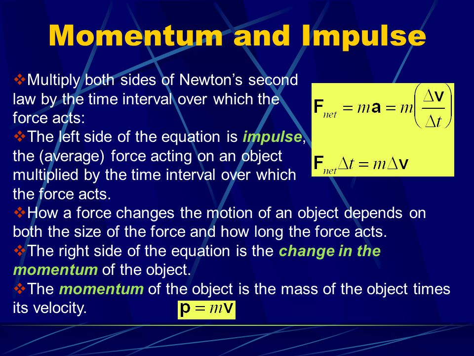 Momentum and Impulse  Multiply both sides of Newton's second law by the time interval over which the force acts:  The left side of the equation is i