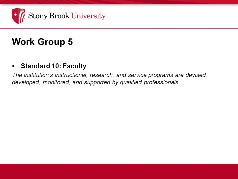 Standards Educational Effectiveness Work Group 5 Standard 10: Faculty The institution's instructional, research, and service programs are devised, developed, monitored, and supported by qualified professionals.