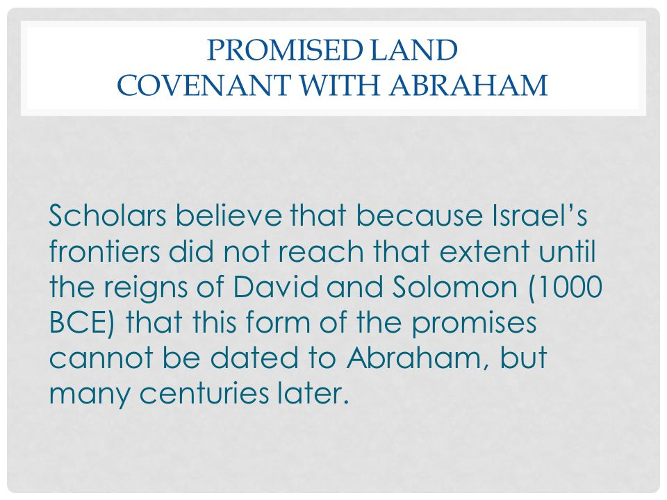 PROMISED LAND COVENANT WITH ABRAHAM Scholars believe that because Israel's frontiers did not reach that extent until the reigns of David and Solomon (