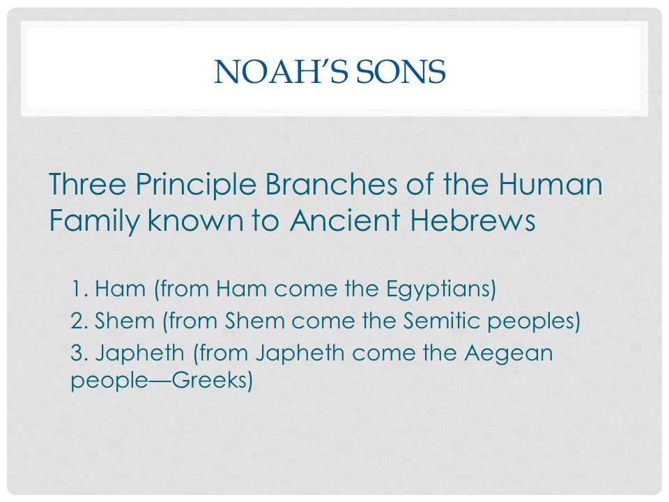 NOAH'S SONS Three Principle Branches of the Human Family known to Ancient Hebrews 1. Ham (from Ham come the Egyptians) 2. Shem (from Shem come the Sem