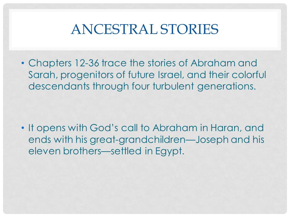 ANCESTRAL STORIES Chapters 12-36 trace the stories of Abraham and Sarah, progenitors of future Israel, and their colorful descendants through four tur