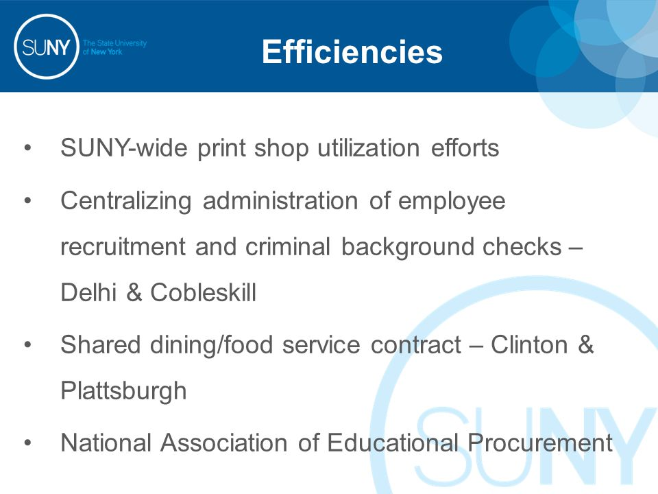 Efficiencies SUNY-wide print shop utilization efforts Centralizing administration of employee recruitment and criminal background checks – Delhi & Cobleskill Shared dining/food service contract – Clinton & Plattsburgh National Association of Educational Procurement