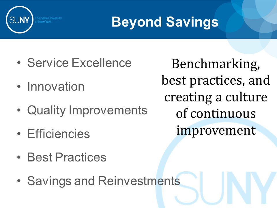 Beyond Savings Service Excellence Innovation Quality Improvements Efficiencies Best Practices Savings and Reinvestments Benchmarking, best practices, and creating a culture of continuous improvement