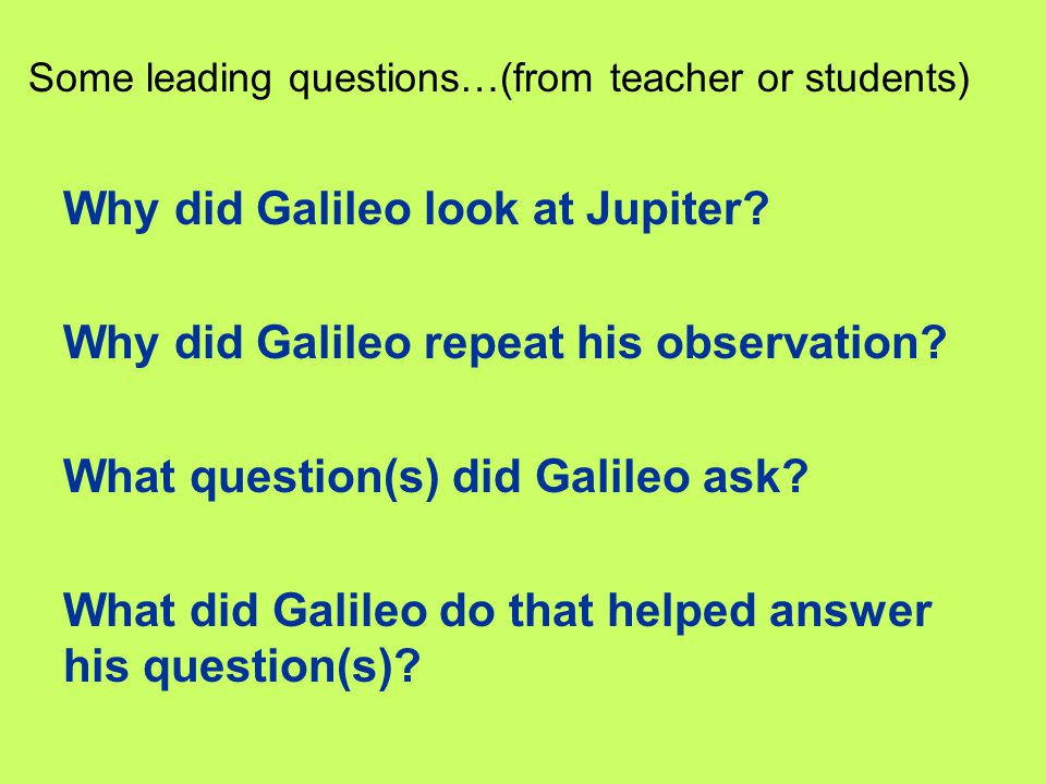 Why did Galileo look at Jupiter? Why did Galileo repeat his observation? What question(s) did Galileo ask? What did Galileo do that helped answer his