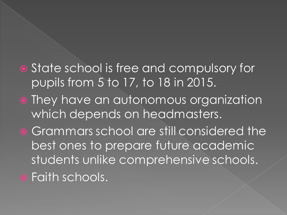  State school is free and compulsory for pupils from 5 to 17, to 18 in 2015.  They have an autonomous organization which depends on headmasters.  G