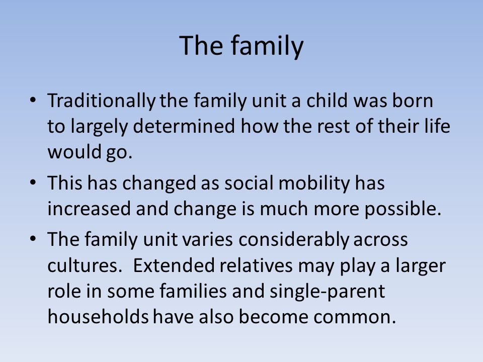 The family Traditionally the family unit a child was born to largely determined how the rest of their life would go. This has changed as social mobili
