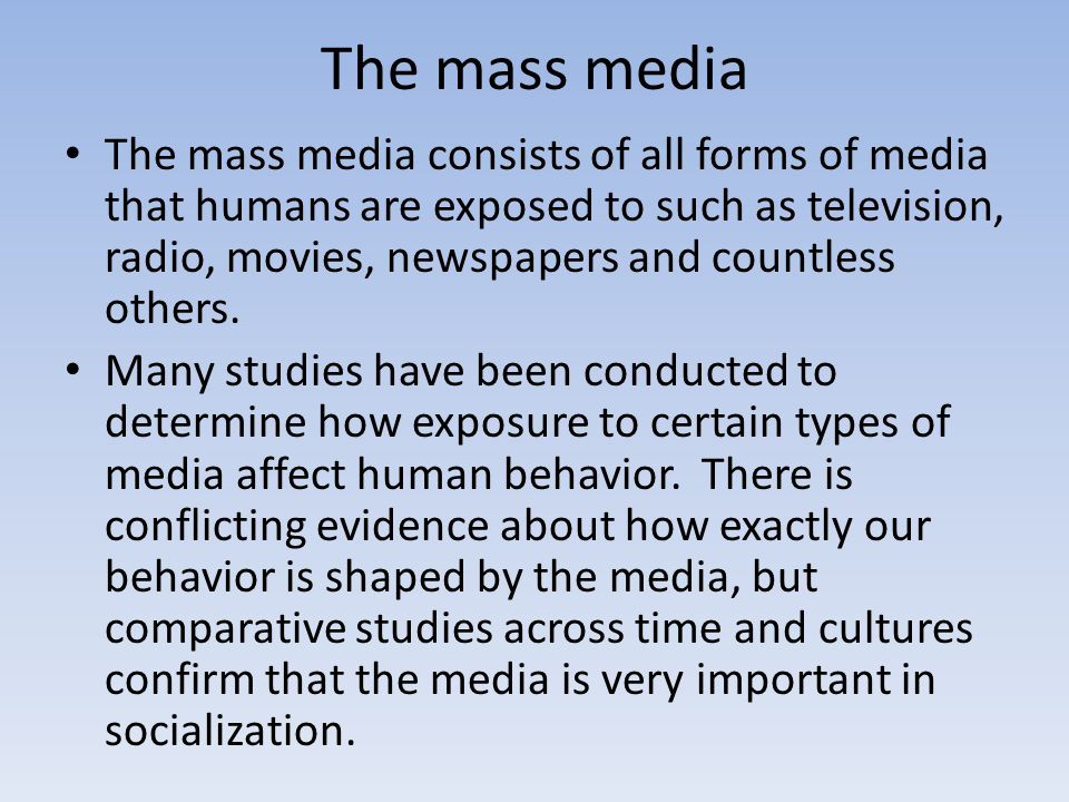 The mass media The mass media consists of all forms of media that humans are exposed to such as television, radio, movies, newspapers and countless ot