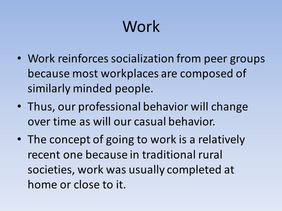 Work Work reinforces socialization from peer groups because most workplaces are composed of similarly minded people. Thus, our professional behavior w