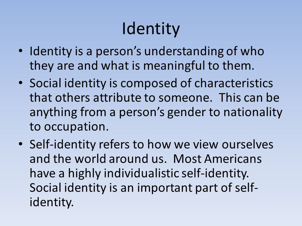 Identity Identity is a person's understanding of who they are and what is meaningful to them. Social identity is composed of characteristics that othe