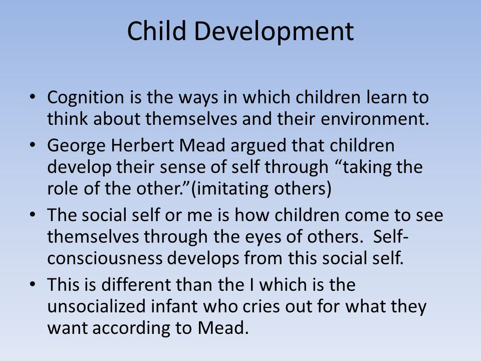 Child Development Cognition is the ways in which children learn to think about themselves and their environment. George Herbert Mead argued that child