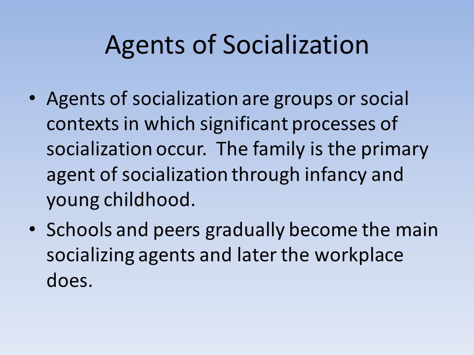 Agents of Socialization Agents of socialization are groups or social contexts in which significant processes of socialization occur. The family is the