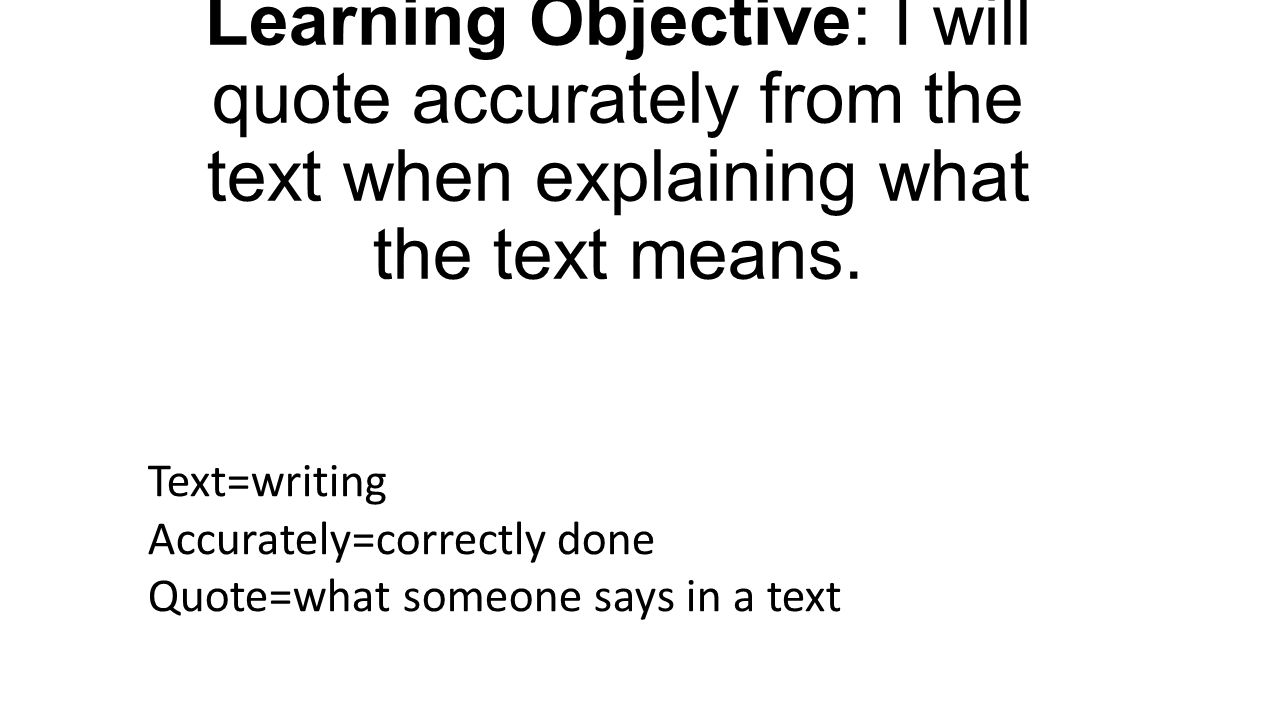 Learning Objective: I will quote accurately from the text when explaining what the text means. Text=writing Accurately=correctly done Quote=what someo