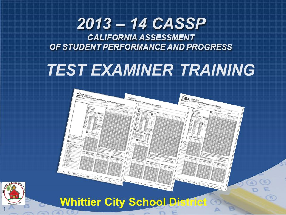 1 2013 – 14 CASSP CALIFORNIA ASSESSMENT OF STUDENT PERFORMANCE AND PROGRESS TEST EXAMINER TRAINING Whittier City School District