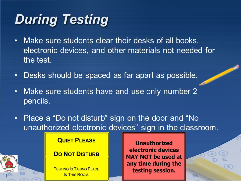 11 During Testing Make sure students clear their desks of all books, electronic devices, and other materials not needed for the test.