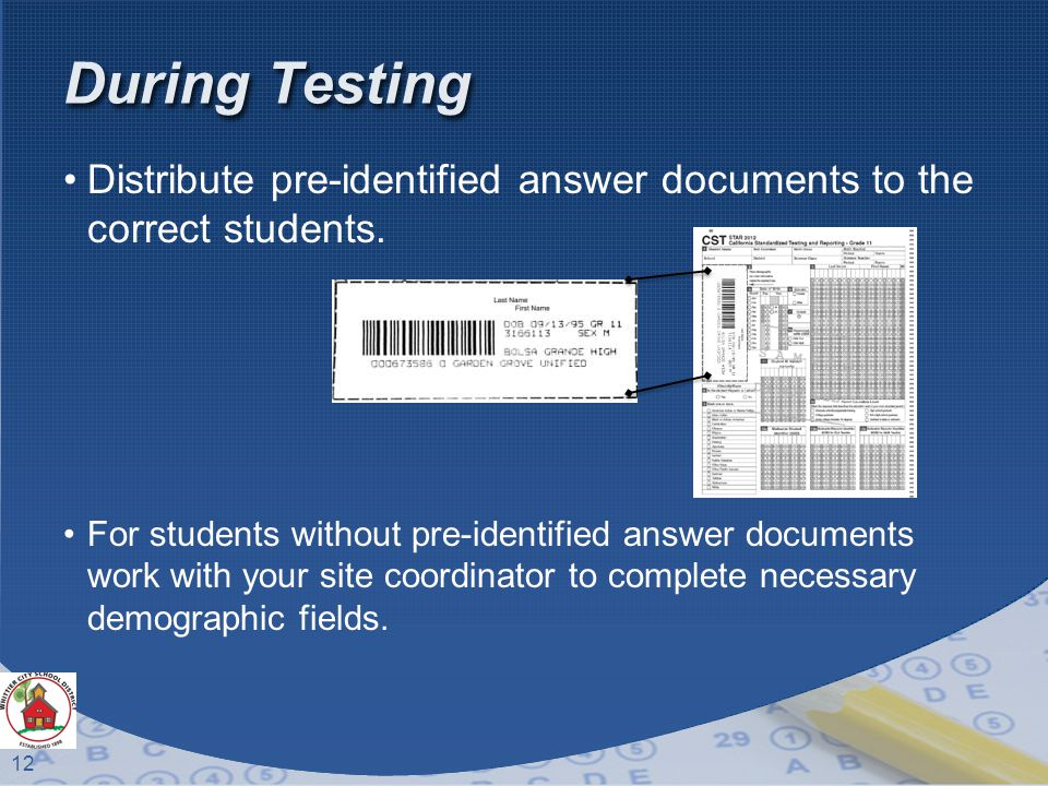 12 During Testing Distribute pre-identified answer documents to the correct students.