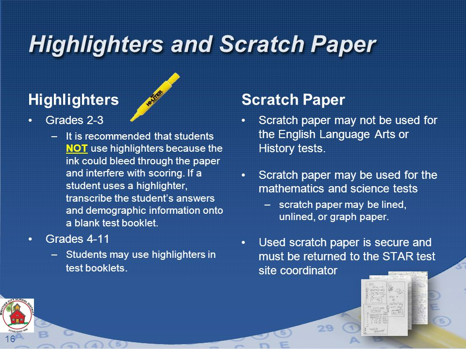 16 Highlighters and Scratch Paper Highlighters Grades 2-3 –It is recommended that students NOT use highlighters because the ink could bleed through the paper and interfere with scoring.
