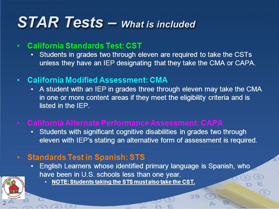 2 STAR Tests – What is included California Standards Test: CST Students in grades two through eleven are required to take the CSTs unless they have an IEP designating that they take the CMA or CAPA.
