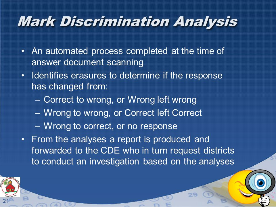 21 Mark Discrimination Analysis An automated process completed at the time of answer document scanning Identifies erasures to determine if the response has changed from: –Correct to wrong, or Wrong left wrong –Wrong to wrong, or Correct left Correct –Wrong to correct, or no response From the analyses a report is produced and forwarded to the CDE who in turn request districts to conduct an investigation based on the analyses