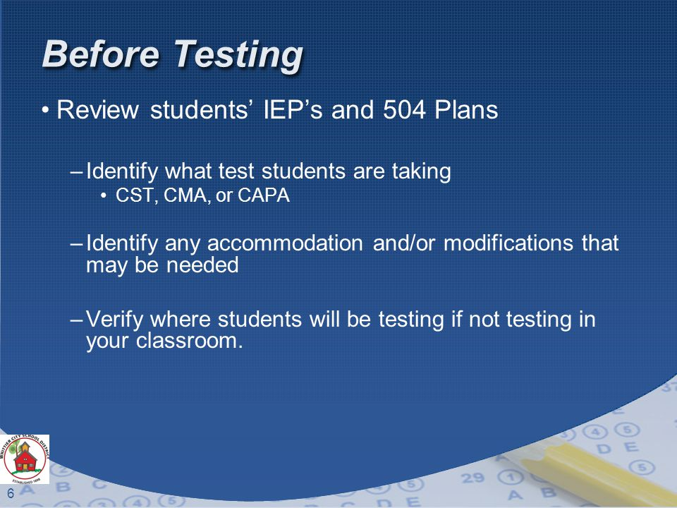 6 Before Testing Review students' IEP's and 504 Plans –Identify what test students are taking CST, CMA, or CAPA –Identify any accommodation and/or modifications that may be needed –Verify where students will be testing if not testing in your classroom.