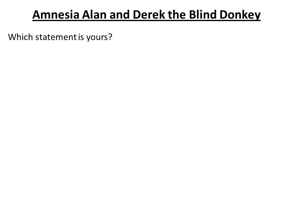 Amnesia Alan and Derek the Blind Donkey Want another lesson off.