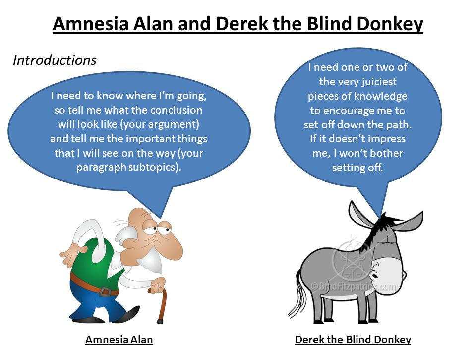 Amnesia Alan and Derek the Blind Donkey Introductions Amnesia AlanDerek the Blind Donkey I need to know where I'm going, so tell me what the conclusion will look like (your argument) and tell me the important things that I will see on the way (your paragraph subtopics).