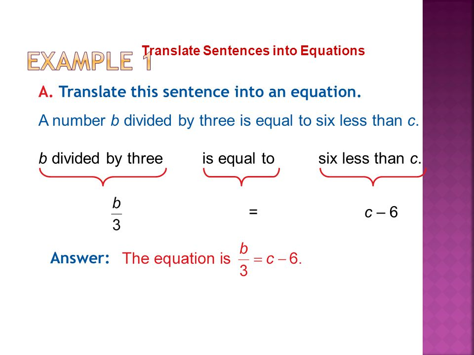 Translate Sentences into Equations A. Translate this sentence into an equation. A number b divided by three is equal to six less than c. Answer: b div