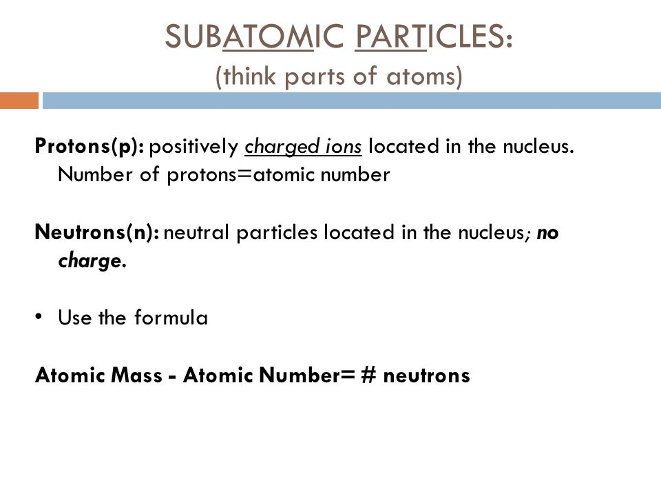 SUBATOMIC PARTICLES: (think parts of atoms) Protons(p): positively charged ions located in the nucleus. Number of protons=atomic number Neutrons(n): n