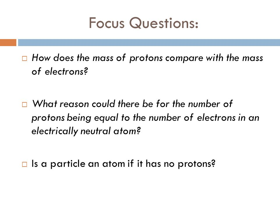 Focus Questions:  How does the mass of protons compare with the mass of electrons?  What reason could there be for the number of protons being equal
