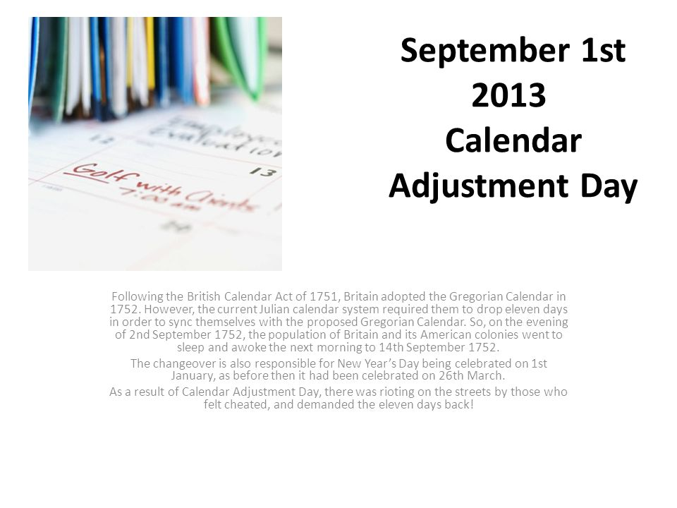September 1st 2013 Calendar Adjustment Day Following the British Calendar Act of 1751, Britain adopted the Gregorian Calendar in 1752.