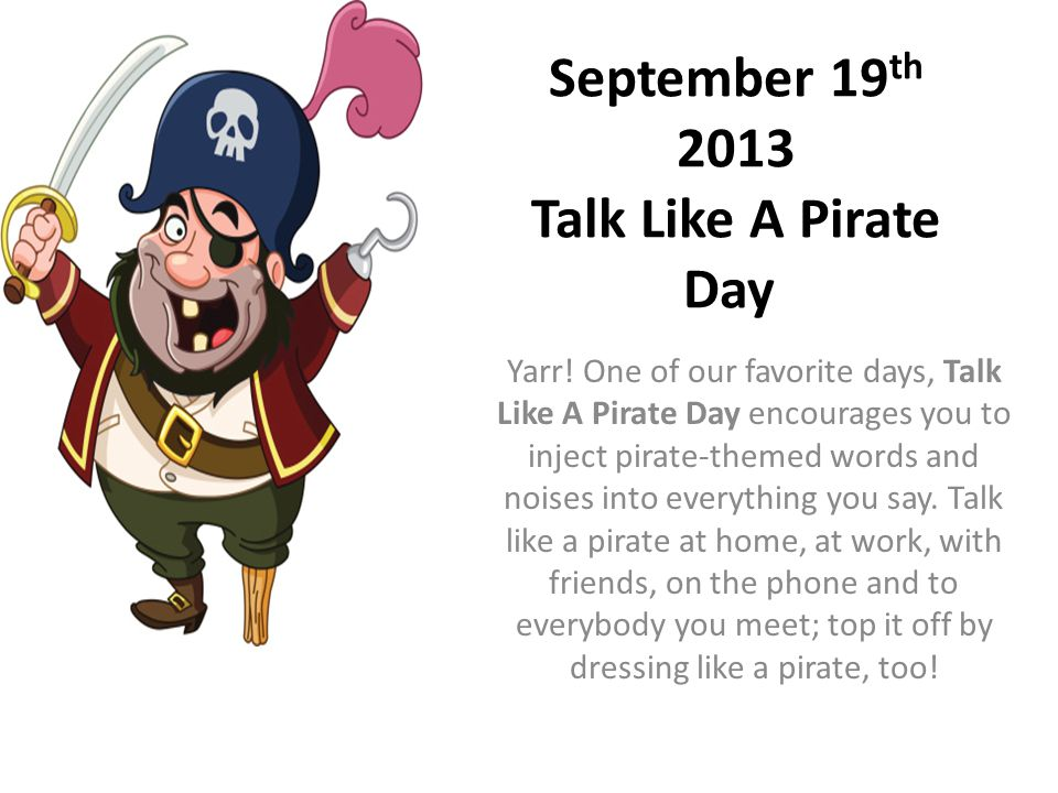 September 19 th 2013 Talk Like A Pirate Day Yarr.