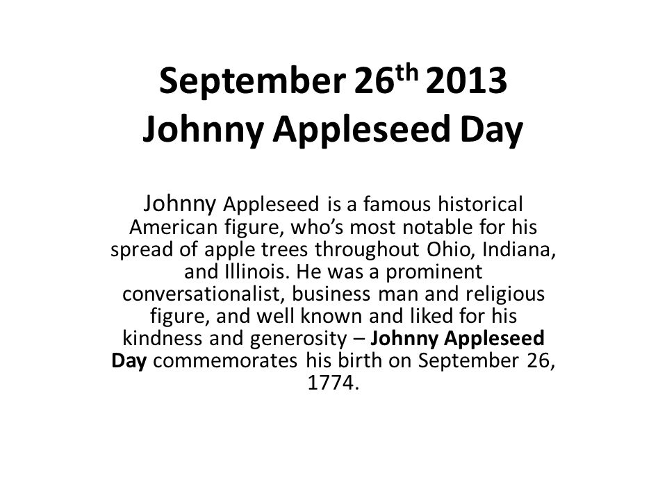 September 26 th 2013 Johnny Appleseed Day Johnny Appleseed is a famous historical American figure, who's most notable for his spread of apple trees throughout Ohio, Indiana, and Illinois.