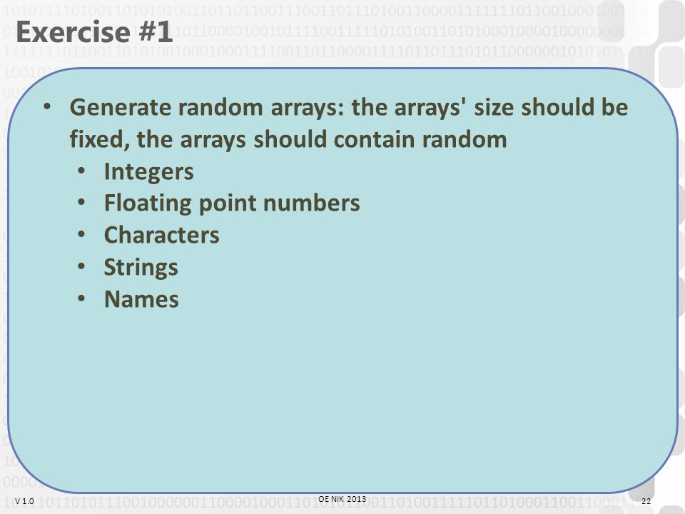 V 1.0 Exercise #1 Generate random arrays: the arrays size should be fixed, the arrays should contain random Integers Floating point numbers Characters Strings Names 22 OE NIK 2013