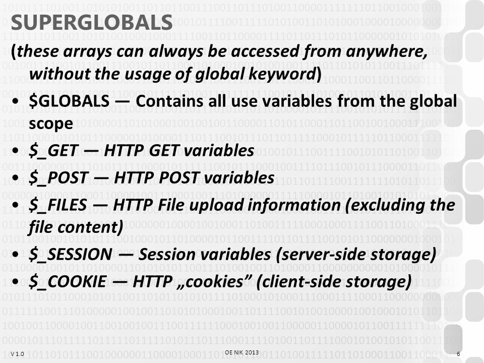 "V 1.0 SUPERGLOBALS (these arrays can always be accessed from anywhere, without the usage of global keyword) $GLOBALS — Contains all use variables from the global scope $_GET — HTTP GET variables $_POST — HTTP POST variables $_FILES — HTTP File upload information (excluding the file content) $_SESSION — Session variables (server-side storage) $_COOKIE — HTTP ""cookies (client-side storage) 6 OE NIK 2013"