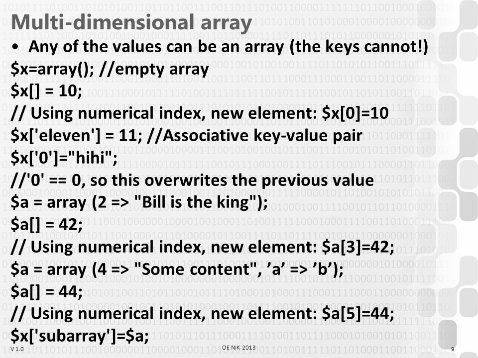 V 1.0 Special string functions preg_replace(), ereg_replace(), preg_match() preg_replace($pattern, $replace, $source) Regular expressions (not needed, thought it knows the most) Complicated, but complex pattern matching and exchanges are possible Pattern matching: similarity instead of equality All-knowing, pattern matching, but little slow (the str_replace is ~2x faster) OE NIK 2013 20