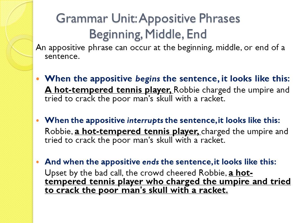 Grammar Unit: Appositive Phrases Beginning, Middle, End An appositive phrase can occur at the beginning, middle, or end of a sentence.
