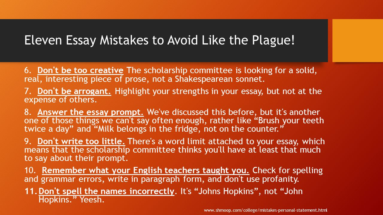 Eleven Essay Mistakes to Avoid Like the Plague! 6. Don't be too creative The scholarship committee is looking for a solid, real, interesting piece of